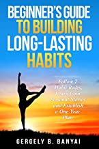 Beginner's Guide to Building Long-Lasting Habits: Follow 7 Habit Rules, Learn from Personal Stories and Establish a One Year Plan (Habit-Building Book 1) (English Edition)