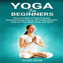 Yoga for Beginners: The First Step of Yoga Practice. Essential Requirements for Health Benefits. Improve Your Mind, Body, and Spirit