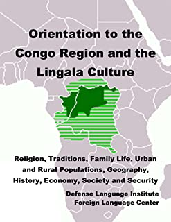 Orientation Guide to the Congo Region and the Lingala Culture: Religion, Traditions, Family Life, Urban and Rural Populations, Geography, History, Economy, Society and Security