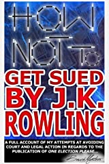 How Not to Get Sued by J.K. Rowling: A Full Account of My Attempts at Avoiding Court and Legal Action in Regards to the Publication of One Election Please... Kindle Edition
