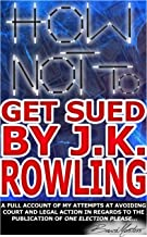 How Not to Get Sued by J.K. Rowling: A Full Account of My Attempts at Avoiding Court and Legal Action in Regards to the Pu...