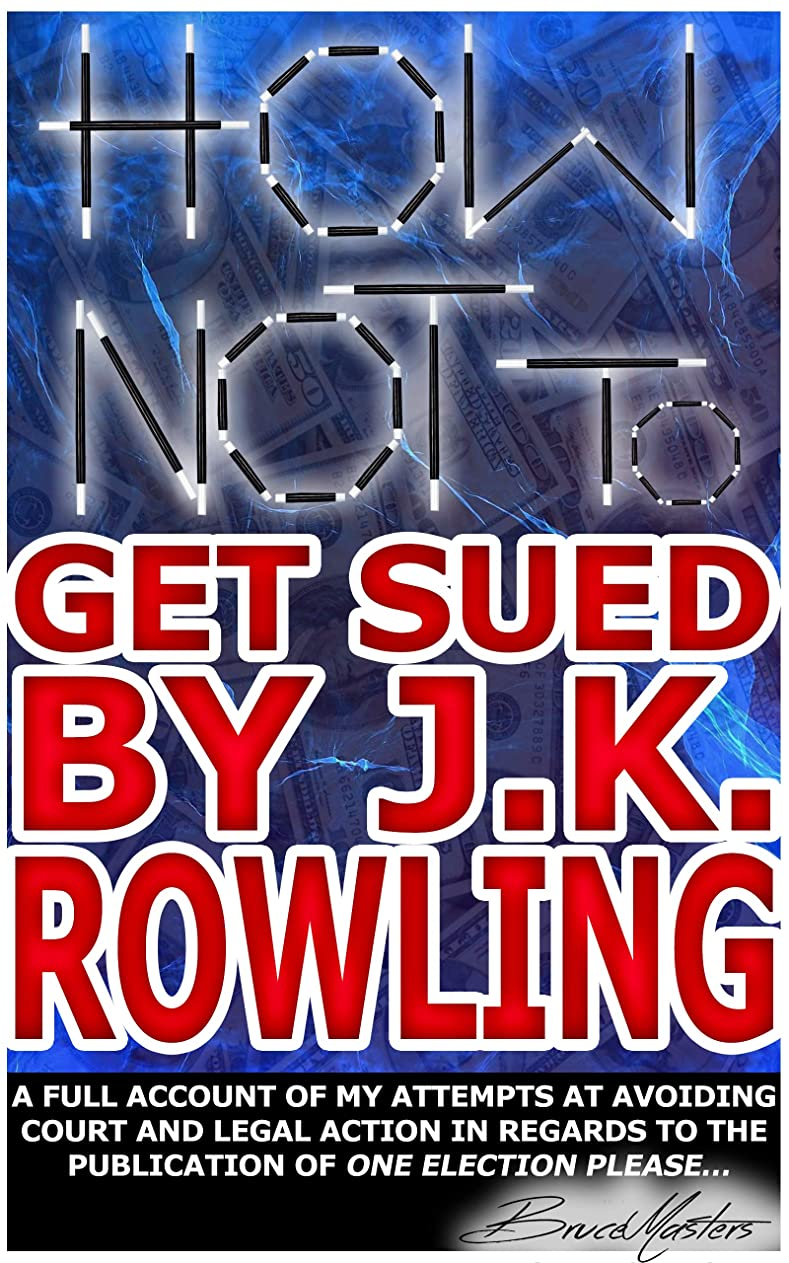 How Not to Get Sued by J.K. Rowling: A Full Account of My Attempts at Avoiding Court and Legal Action in Regards to the Publication of One Election Please... (English Edition)