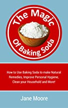 The Magic of Baking Soda: How to Use Baking Soda to make Natural Remedies, Improve Personal Hygiene, Clean your Household ...