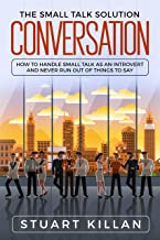 Conversation: The Small Talk Solution – How to Handle Small Talk as an Introvert and Never Run Out of Things to Say
