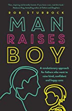Man Raises Boy: A Revolutionary Approach for Fathers Who Want to Raise Kind, Confident and Happy Sons