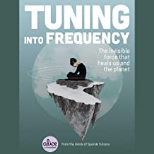 Tuning into Frequency: The Invisible Force That Heals Us and the Planet (The Alice in Futureland Series)