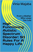 High Functioning Autistic Spectrum Disorder:  50 Rules For A Happy Life: From a Mother Who Loves You Lots