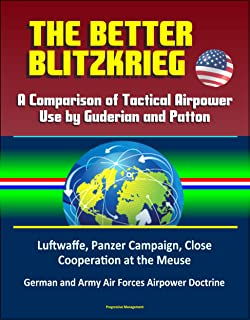 The Better Blitzkrieg: A Comparison of Tactical Airpower Use by Guderian and Patton, Luftwaffe, Panzer Campaign, Close Cooperation at the Meuse, German and Army Air Forces Airpower Doctrine