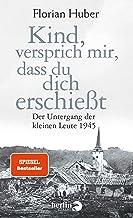 Kind, versprich mir, dass du dich erschießt: Der Untergang der kleinen Leute 1945 (German Edition)