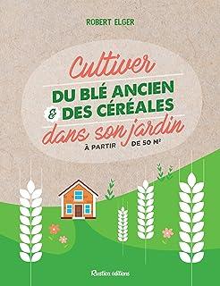 Cultiver du blé ancien et des céréales dans son jardin: À partir de 50 m2 (Jardin..