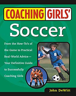 Coaching Girls' Soccer: From the How-To's of the Game to Practical Real-World Advice--Your Definitive Guide to Successfully Coaching Girls