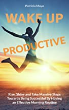 Wake Up Productive: Rise, Shine and Take Massive Steps Towards Being Successful by Having and Effective Morning Routine