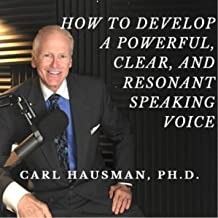 How to Develop a Powerful, Clear, and Resonant Speaking Voice: Techniques Men and Women Can Use Right Now to Lend Authority to Presentations, Performances, and Daily Personal Interaction