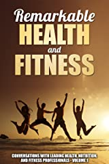 Remarkable Health and Fitness: Conversations With Leading Health, Nutrition and Fitness Professionals Kindle Edition