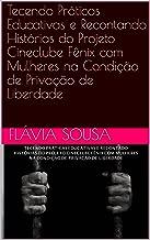 Tecendo Práticas Educativas e Recontando Histórias do Projeto Cineclube Fênix com Mulheres na Condição de Privação de Liberdade (Portuguese Edition)