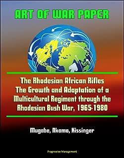 Art of War Paper: The Rhodesian African Rifles - The Growth and Adaptation of a Multicultural Regiment through the Rhodesian Bush War, 1965-1980 - Mugabe, Nkomo, Kissinger