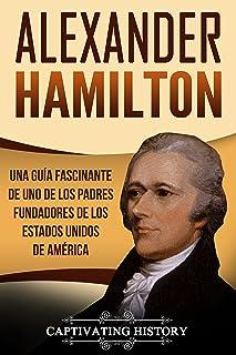 Alexander Hamilton: Una guía fascinante de uno de los padres fundadores de los Estados Unidos de América (Libro en Español...