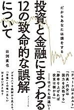 表紙: 投資と金融にまつわる12の致命的な誤解について   田渕 直也
