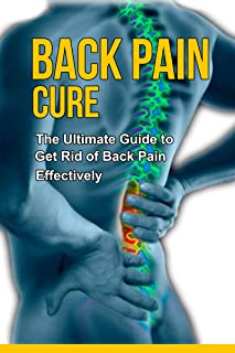 Back Pain Cure - The Ultimate Guide to Get Rid of Back Pain Effectively +++Get BONUS Here+++