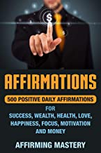 Affirmations: 500 Positive Daily Affirmations for Success, Wealth, Health, Love, Happiness, Focus, Motivation and Money