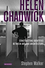 Helen Chadwick: Constructing Identities Between Art and Architecture (International Library of Modern and Contemporary Art Book 14)