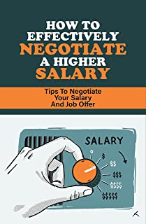How To Effectively Negotiate A Higher Salary: Tips To Negotiate Your Salary And Job Offer: Salary And Other Benefits Package
