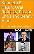 Kenneth E Hagin, Oral Roberts, Pastor Chris and Benny Hinn: on Pressing into New Depths of Prayer