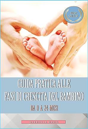 Guida Pratica alle Fasi di Crescita del Bambino da 0 a 24 Mesi: (Crescita neonato, neonato 1 - 24 mesi, il linguaggio segreto dei neonati)