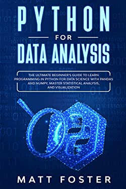 Python for Data Analysis: The Ultimate Beginner's Guide to Learn programming in Python for Data Science with Pandas and NumPy, Master Statistical Analysis, and Visualization