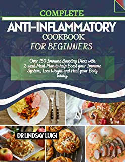 COMPLETE ANTI-INFLAMMATORY COOKBOOK FOR BEGINNERS: Over 150 Immune Boosting Diets With 2-Week Meal Plan To Help Boost Your...
