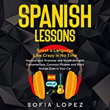 Spanish Lessons: Speak a Language Like Crazy in No Time. Improve Your Grammar and Vocabulary with Conversations, Common Phrases and Short Stories Even in Your Car. Beginners-Intermediate-Advanced