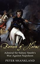 Beware of Heroes: Admiral Sir Sidney Smith's War against Napoleon