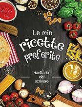 Le mie ricette preferite: ricettario da scrivere; Trasforma tutti i tuoi appunti in un bellissimo libro di cucina! Il rega...