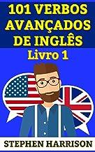101 Verbos Avançados de Inglês - Livro 1 (INGLÊS AVANÇADO) (Portuguese Edition)