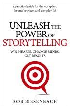 Unleash the Power of Storytelling: Win Hearts, Change Minds, Get Results