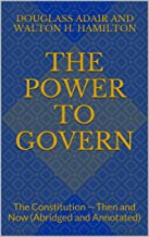 The Power to Govern: The Constitution -- Then and Now (Abridged and Annotated)