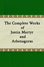 The Complete Works of Justin Martyr and Athenagoras