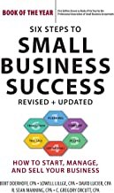 Six Steps to Small Business Success: How to Start, Manage, and Sell Your Business