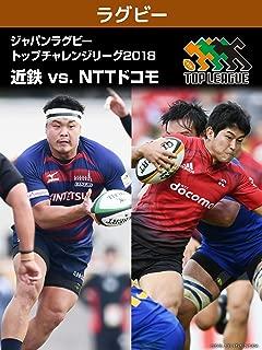 ジャパンラグビー トップチャレンジリーグ 2018 近鉄 vs. NTTドコモ