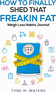 How To Finally Shed That FREAKIN Fat: Healthy Habits Journal (How To Finally Shed That F^*king Fat - Weight Loss Habits Jo...