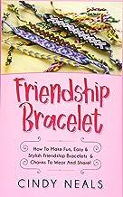 Friendship Bracelet: How To Make Fun, Easy & Stylish Friendship Bracelets & Charms To Wear And Share!