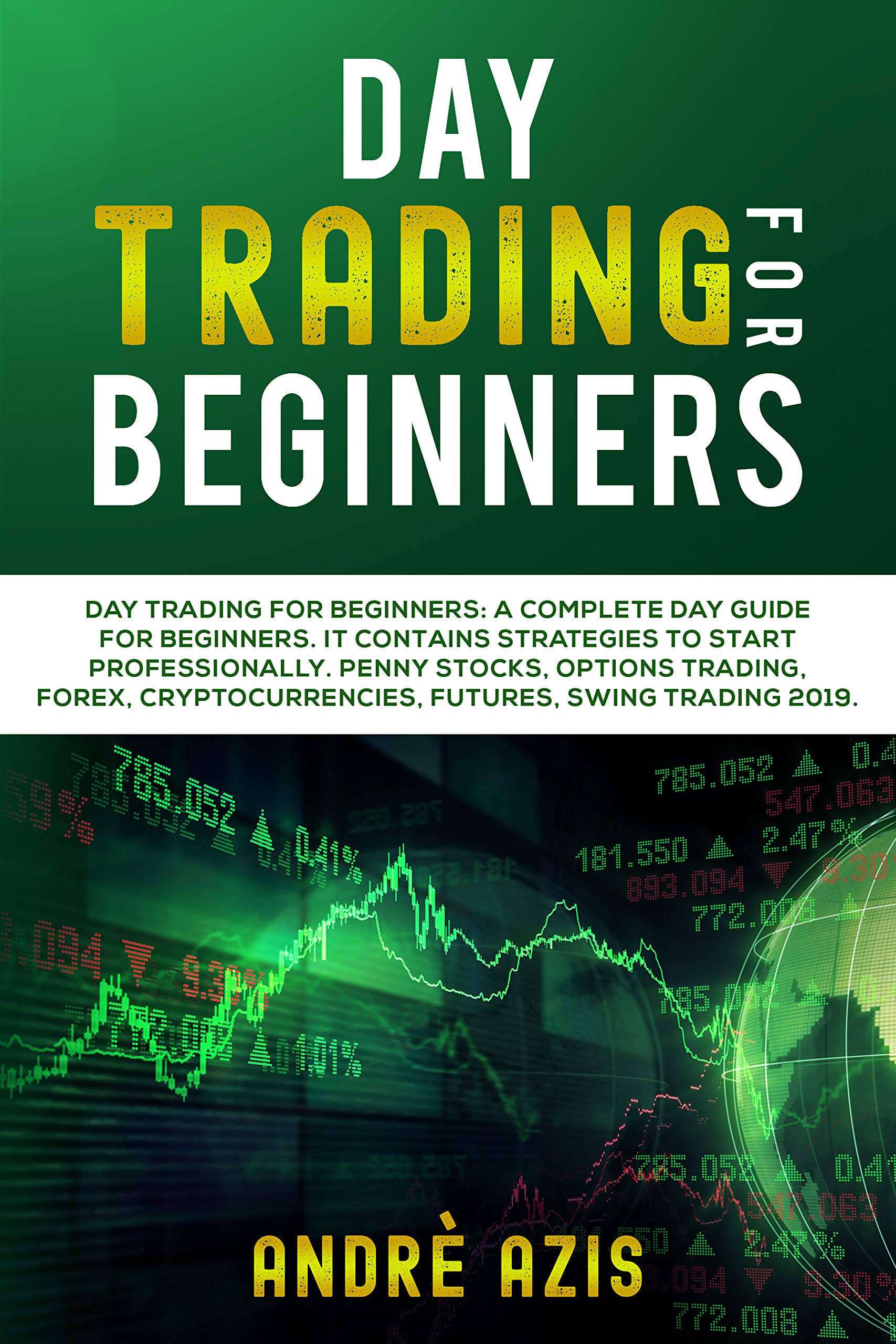 Day Trading For Beginners: A complete day trade guide for beginners. It contains Strategies to start professionally. Penny Stocks, Options Trading Forex Criprocurrencies, Futures, Swing Trading 2019