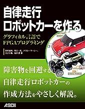 表紙: 自律走行ロボットカーを作る グラフィカル言語でFPGAプログラミング (アスキー書籍)   長野 達朗