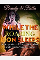 While the Roaring Lion Sleeps: A Perspective of Narcissistic Abuse and How to Wisely Escape Kindle Edition