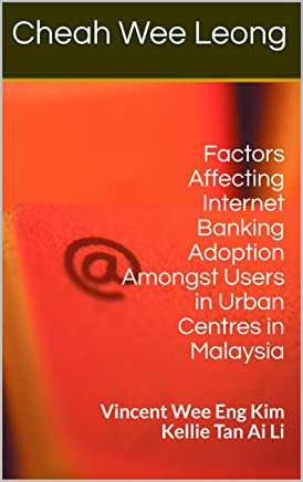 Factors Affecting Internet Banking Adoption Amongst Users in Urban Centres in Malaysia: Vincent Wee Eng Kim Kellie Tan Ai Li (English Edition)
