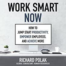 Work Smart Now: How to Jump Start Productivity, Empower Employees, and Achieve More