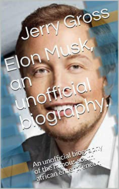 Elon Musk, an unofficial biography.: An unofficial biography of the famous south african enterpreneur.