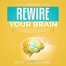 How to Rewire Your Brain: Change Your Mind and Habits. Better Rules and Positive Thinking to Improve Your Life. Stop Worrying and Increase Your Power to Influence People