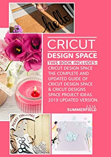 CRICUT DESIGN SPACE: This Book Includes: Cricut Design Space: The Complete and Updated Guide of Cricut Design Space & Cricut Designs Space Project Ideas. (2019 Updated Version).