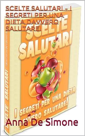 Scelte  salutari – I segreti per una dieta davvero salutare! (Il nuovo metodo per dimagrire senza diete Vol. 1)
